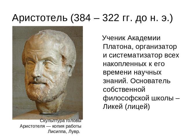 Аристотель (384 – 322 гг. до н. э.) Ученик Академии Платона, организатор и систематизатор всех накопленных к его времени научных знаний. Основатель собственной философской школы – Ликей (лицей) Скульптура головы Аристотеля— копия работы Лисиппа, Лувр.