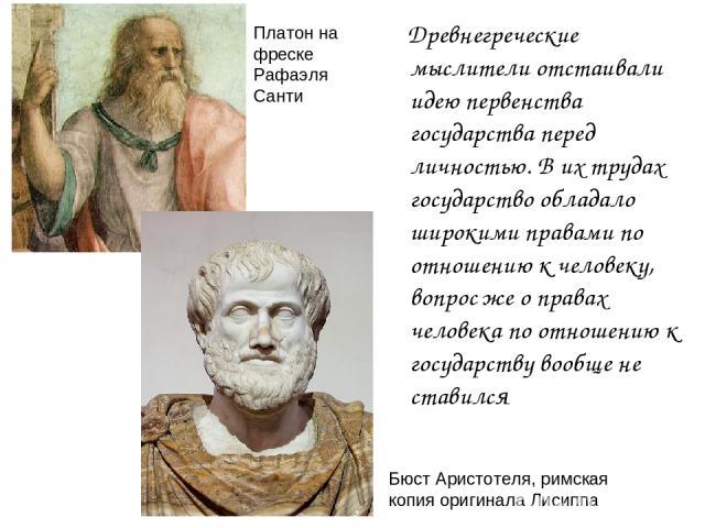 Древнегреческие мыслители отстаивали идею первенства государства перед личностью. В их трудах государство обладало широкими правами по отношению к человеку, вопрос же о правах человека по отношению к государству вообще не ставился Платон на фреске Р…