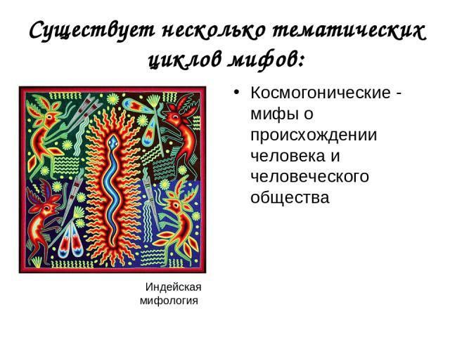 Существует несколько тематических циклов мифов: Космогонические - мифы о происхождении человека и человеческого общества Индейская мифология