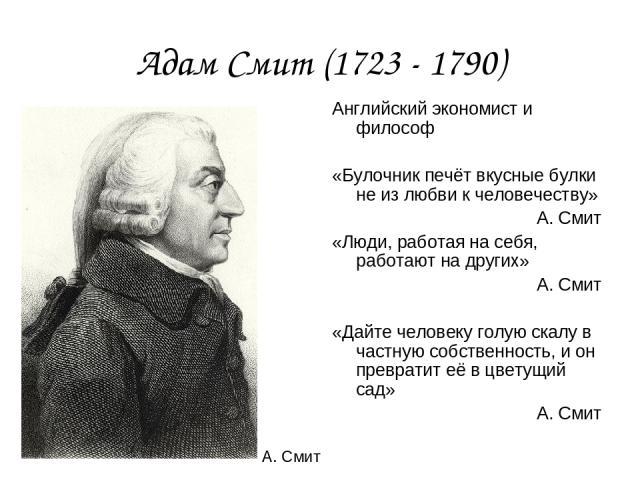 Адам Смит (1723 - 1790) Английский экономист и философ «Булочник печёт вкусные булки не из любви к человечеству» А. Смит «Люди, работая на себя, работают на других» А. Смит «Дайте человеку голую скалу в частную собственность, и он превратит её в цве…