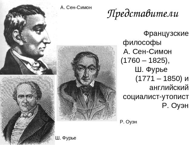 Представители Французские философы А. Сен-Симон (1760 – 1825), Ш. Фурье (1771 – 1850) и английский социалист-утопист Р. Оуэн А. Сен-Симон Ш. Фурье Р. Оуэн