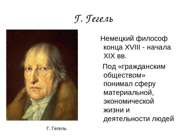 Г. Гегель Немецкий философ конца XVIII - начала XIX вв. Под «гражданским обществом» понимал сферу материальной, экономической жизни и деятельности людей Г. Гегель