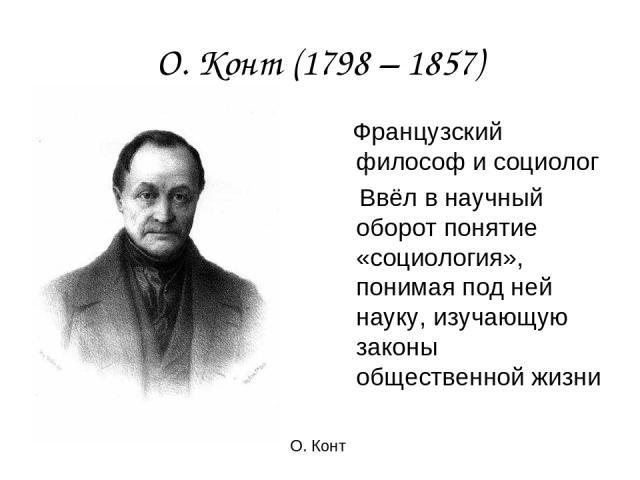 О. Конт (1798 – 1857) Французский философ и социолог Ввёл в научный оборот понятие «социология», понимая под ней науку, изучающую законы общественной жизни О. Конт
