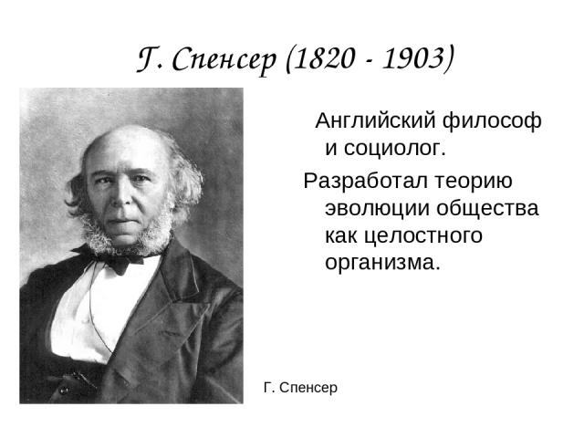 Г. Спенсер (1820 - 1903) Английский философ и социолог. Разработал теорию эволюции общества как целостного организма. Г. Спенсер