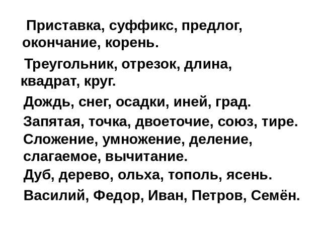 Приставка, суффикс, предлог, окончание, корень. Треугольник, отрезок, длина, квадрат, круг. Дождь, снег, осадки, иней, град. Запятая, точка, двоеточие, союз, тире. Сложение, умножение, деление, слагаемое, вычитание. Дуб, дерево, ольха, тополь, яс…