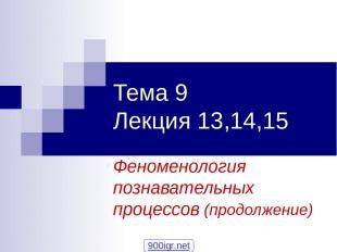 Тема 9 Лекция 13,14,15 Феноменология познавательных процессов (продолжение) 900i