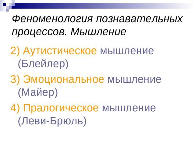 Феноменология познавательных процессов. Мышление 2) Аутистическое мышление (Блейлер) 3) Эмоциональное мышление (Майер) 4) Пралогическое мышление (Леви-Брюль)