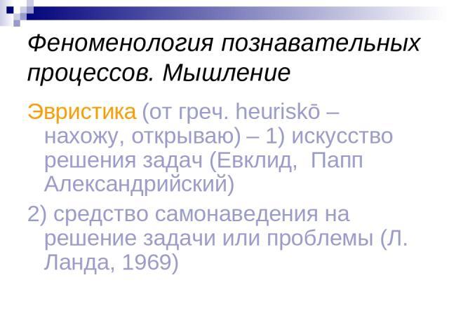 Феноменология познавательных процессов. Мышление Эвристика (от греч. heuriskō – нахожу, открываю) – 1) искусство решения задач (Евклид, Папп Александрийский) 2) средство самонаведения на решение задачи или проблемы (Л. Ланда, 1969)