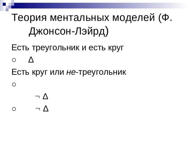 Теория ментальных моделей (Ф. Джонсон-Лэйрд) Есть треугольник и есть круг ○ Δ Есть круг или не-треугольник ○ Δ ○ Δ