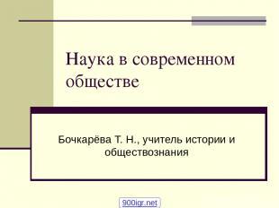 Наука в современном обществе Бочкарёва Т. Н., учитель истории и обществознания 9