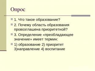 Опрос 1. Что такое образование? 2. Почему область образования провозглашена прио