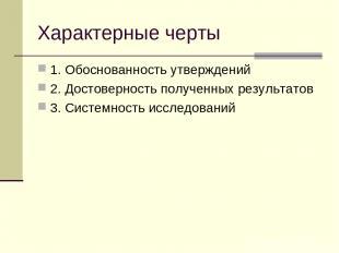 Характерные черты 1. Обоснованность утверждений 2. Достоверность полученных резу