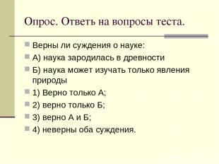 Опрос. Ответь на вопросы теста. Верны ли суждения о науке: А) наука зародилась в