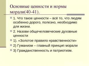 Основные ценности и нормы морали(40-41). 1. Что такое ценности – всё то, что люд