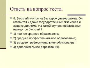Ответь на вопрос теста. 4. Василий учится на 5-м курсе университета. Он готовитс