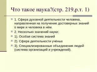 Что такое наука?(стр. 219,р.т. 1) 1. Сфера духовной деятельности человека, напра