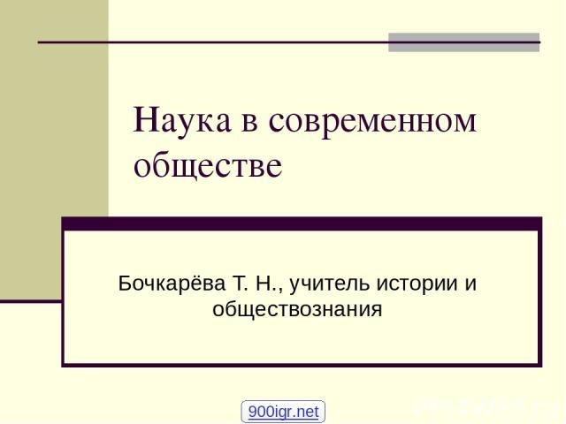 Наука в современном обществе Бочкарёва Т. Н., учитель истории и обществознания 900igr.net