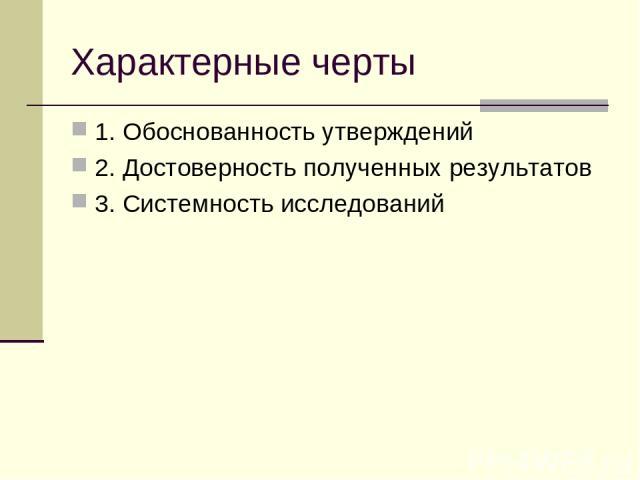 Характерные черты 1. Обоснованность утверждений 2. Достоверность полученных результатов 3. Системность исследований