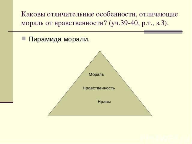 Каковы отличительные особенности, отличающие мораль от нравственности? (уч.39-40, р.т., з.3). Пирамида морали. Мораль Нравственность Нравы