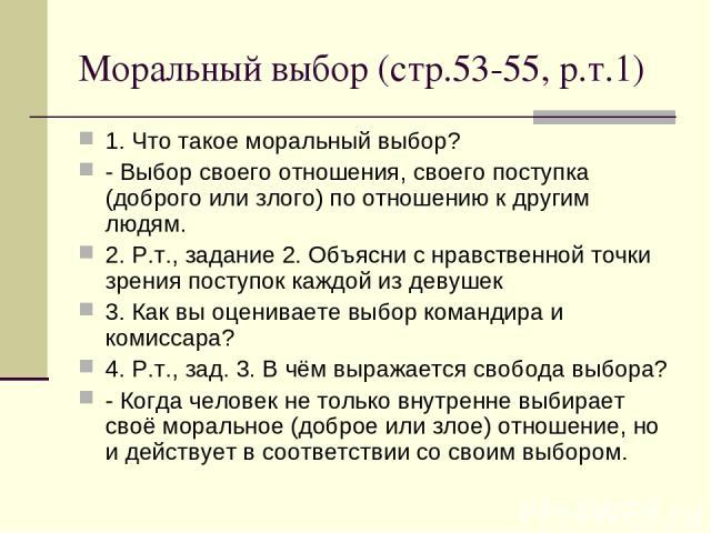 Моральный выбор (стр.53-55, р.т.1) 1. Что такое моральный выбор? - Выбор своего отношения, своего поступка (доброго или злого) по отношению к другим людям. 2. Р.т., задание 2. Объясни с нравственной точки зрения поступок каждой из девушек 3. Как вы …