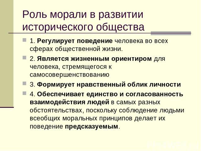 Роль морали в развитии исторического общества 1. Регулирует поведение человека во всех сферах общественной жизни. 2. Является жизненным ориентиром для человека, стремящегося к самосовершенствованию 3. Формирует нравственный облик личности 4. Обеспеч…