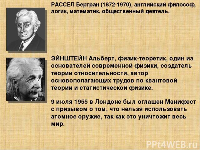 РАССЕЛ Бертран (1872-1970), английский философ, логик, математик, общественный деятель. ЭЙНШТЕЙН Альберт, физик-теоретик, один из основателей современной физики, создатель теории относительности, автор основополагающих трудов по квантовой теории и с…