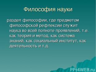 * Философия науки раздел философии, где предметом философской рефлексии служит н