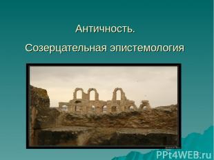* Античность. Созерцательная эпистемология