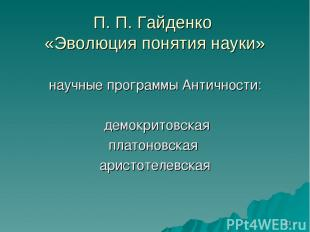 * П. П. Гайденко «Эволюция понятия науки» научные программы Античности: демокрит