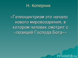 * Н. Коперник «Гелиоцентризм это начало нового мировоззрения, в котором человек
