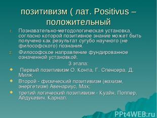 * позитивизм ( лат. Positivus – положительный Познавательно-методологическая уст
