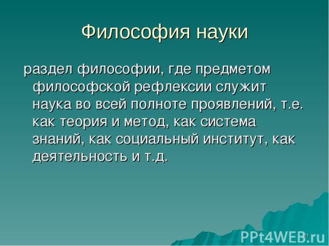 * Философия науки раздел философии, где предметом философской рефлексии служит наука во всей полноте проявлений, т.е. как теория и метод, как система знаний, как социальный институт, как деятельность и т.д.