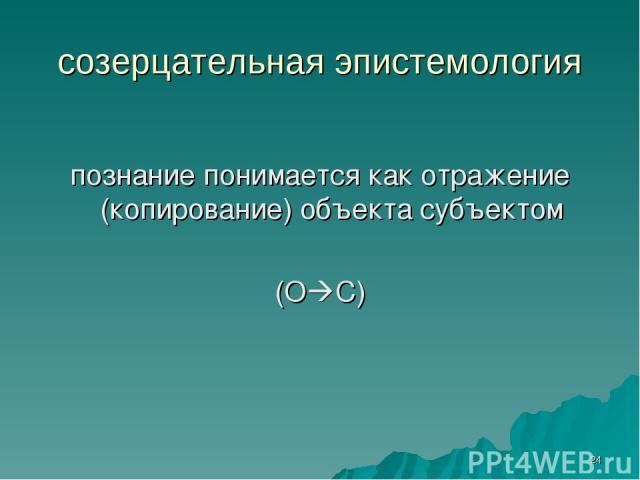 * созерцательная эпистемология познание понимается как отражение (копирование) объекта субъектом (О С)