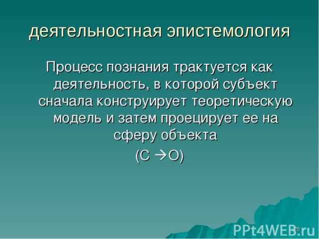 * деятельностная эпистемология Процесс познания трактуется как деятельность, в которой субъект сначала конструирует теоретическую модель и затем проецирует ее на сферу объекта (С О)