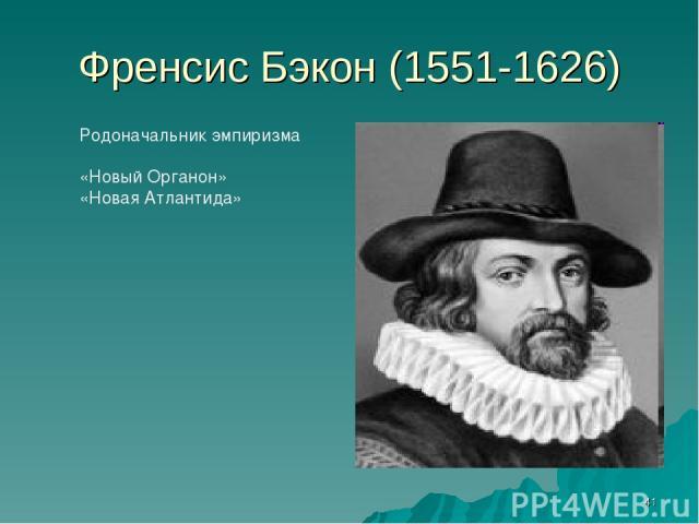 * Френсис Бэкон (1551-1626) Родоначальник эмпиризма «Новый Органон» «Новая Атлантида»