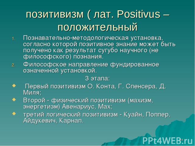 * позитивизм ( лат. Positivus – положительный Познавательно-методологическая установка, согласно которой позитивное знание может быть получено как результат сугубо научного (не философского) познания. Философское направление фундированное означенной…