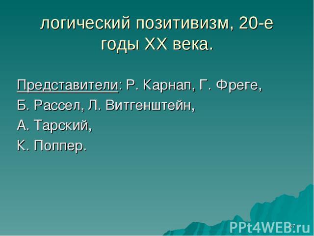 * логический позитивизм, 20-е годы ХХ века. Представители: Р. Карнап, Г. Фреге, Б. Рассел, Л. Витгенштейн, А. Тарский, К. Поппер.