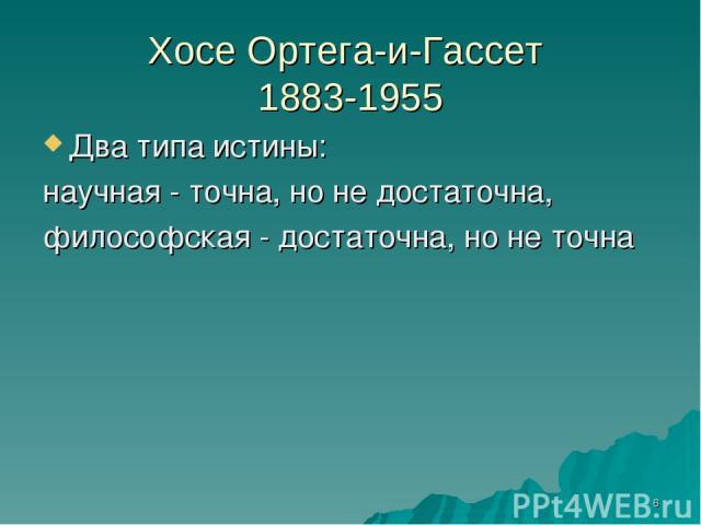 * Хосе Ортега-и-Гассет 1883-1955 Два типа истины: научная - точна, но не достаточна, философская - достаточна, но не точна
