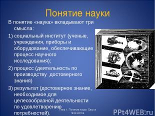 Понятие науки В понятие «наука» вкладывают три смысла: 1) социальный институт (у