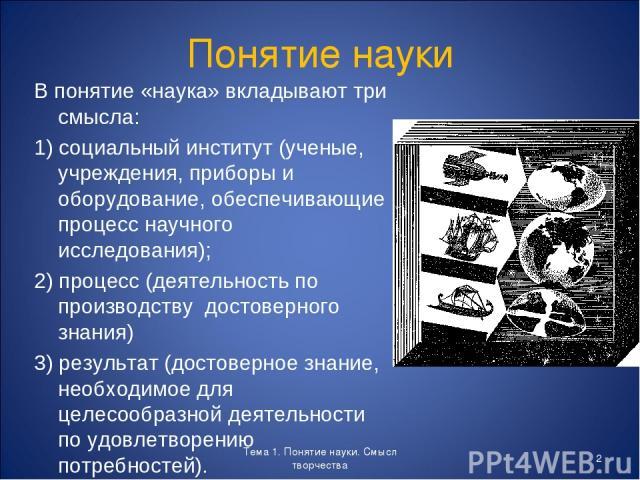 Понятие науки В понятие «наука» вкладывают три смысла: 1) социальный институт (ученые, учреждения, приборы и оборудование, обеспечивающие процесс научного исследования); 2) процесс (деятельность по производству достоверного знания) 3) результат (дос…