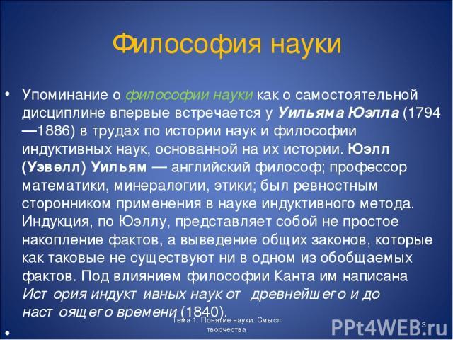 Философия науки Упоминание о философии науки как о самостоятельной дисциплине впервые встречается у Уильяма Юэлла (1794—1886) в трудах по истории наук и философии индуктивных наук, основанной на их истории. Юэлл (Уэвелл) Уильям — английский философ;…