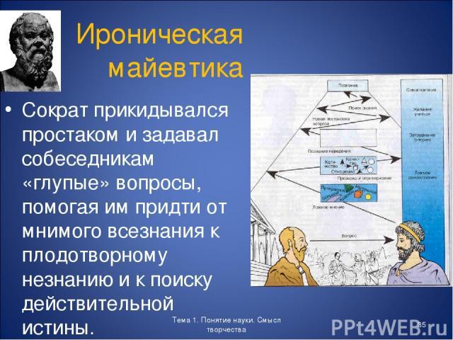 Тема 1. Понятие науки. Смысл творчества * Ироническая майевтика Сократ прикидывался простаком и задавал собеседникам «глупые» вопросы, помогая им придти от мнимого всезнания к плодотворному незнанию и к поиску действительной истины. Тема 1. Понятие …