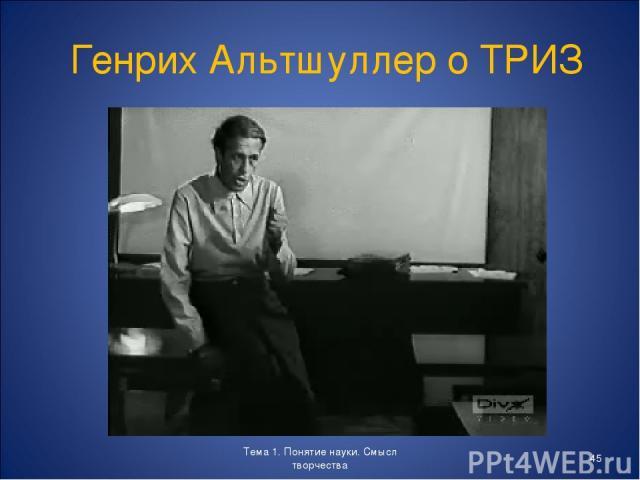 Тема 1. Понятие науки. Смысл творчества * Генрих Альтшуллер о ТРИЗ Тема 1. Понятие науки. Смысл творчества