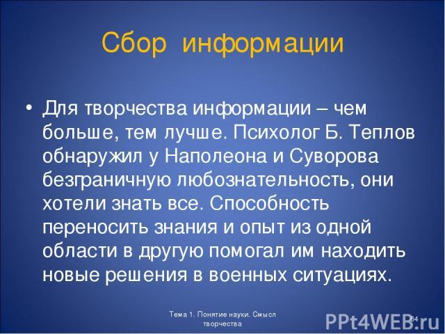 Сбор информации Для творчества информации – чем больше, тем лучше. Психолог Б. Теплов обнаружил у Наполеона и Суворова безграничную любознательность, они хотели знать все. Способность переносить знания и опыт из одной области в другую помогал им нах…