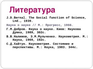 Литература J.D.Bernal. The Social function of Science, Lnd., 1939. Наука о науке