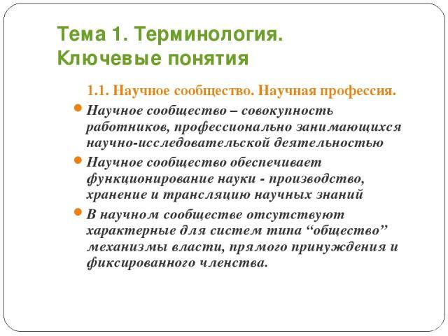 Тема 1. Терминология. Ключевые понятия 1.1. Научное сообщество. Научная профессия. Научное сообщество – совокупность работников, профессионально занимающихся научно-исследовательской деятельностью Научное сообщество обеспечивает функционирование нау…