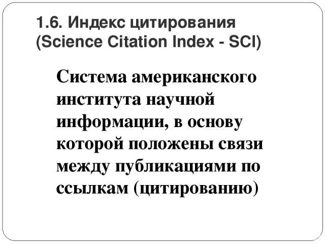 1.6. Индекс цитирования (Science Citation Index - SCI) Система американского института научной информации, в основу которой положены связи между публикациями по ссылкам (цитированию)