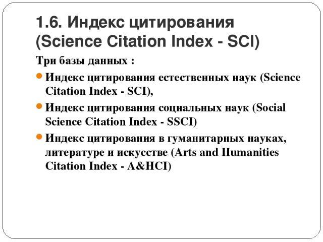 1.6. Индекс цитирования (Science Citation Index - SCI) Три базы данных : Индекс цитирования естественных наук (Science Citation Index - SCI), Индекс цитирования социальных наук (Social Science Citation Index - SSCI) Индекс цитирования в гуманитарных…