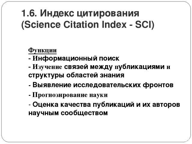 1.6. Индекс цитирования (Science Citation Index - SCI) Функции - Информационный поиск - Изучение связей между публикациями и структуры областей знания - Выявление исследовательских фронтов - Прогнозирование науки - Оценка качества публикаций и их ав…
