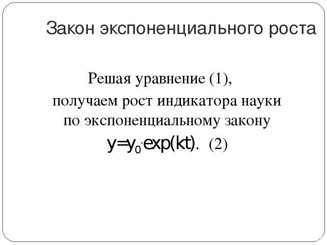 Закон экспоненциального роста Решая уравнение (1), получаем рост индикатора науки по экспоненциальному закону y=y0.exp(kt). (2)